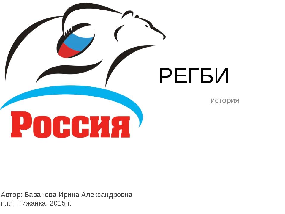 РЕГБИ история Автор: Баранова Ирина Александровна п.г.т. Пижанка, 2015 г.