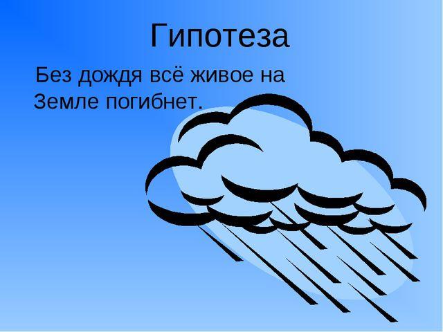 Гипотеза Без дождя всё живое на Земле погибнет.