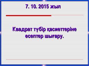 7. 10. 2015 жыл Квадрат түбір қасиеттеріне есептер шығару.