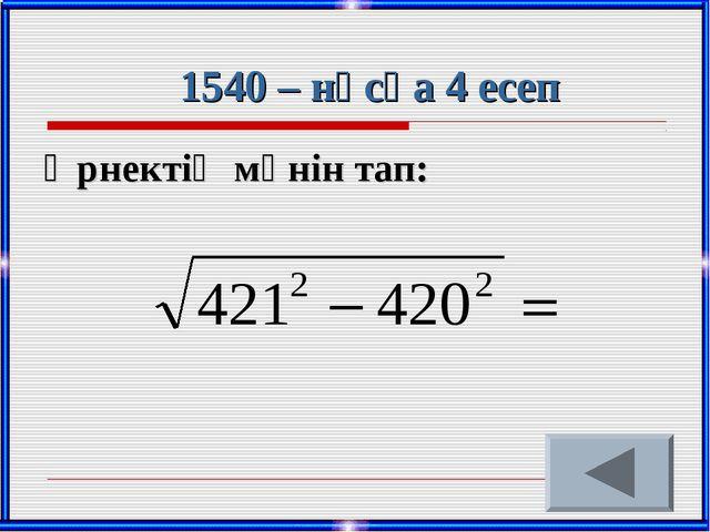 1540 – нұсқа 4 есеп Өрнектің мәнін тап: