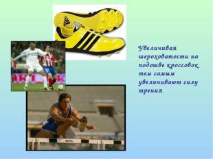Увеличивая шероховатости на подошве кроссовок тем самым увеличивают силу тре