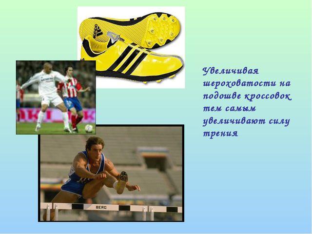 Увеличивая шероховатости на подошве кроссовок тем самым увеличивают силу тре...