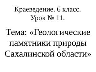 Краеведение. 6 класс. Урок № 11. Тема: «Геологические памятники природы Сахал