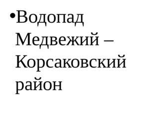Водопад Медвежий – Корсаковский район