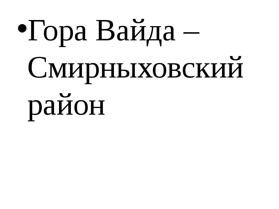 Гора Вайда – Смирныховский район