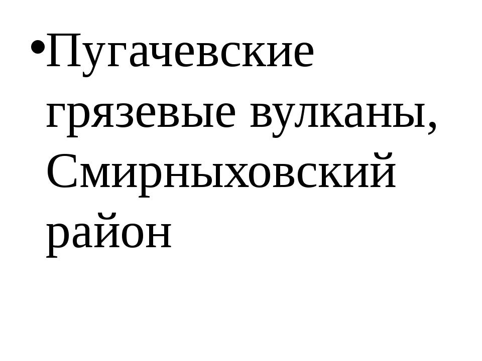 Пугачевские грязевые вулканы, Смирныховский район