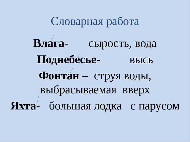 Словарная работа Влага- сырость, вода Поднебесье- высь Фонтан – струя воды, в...