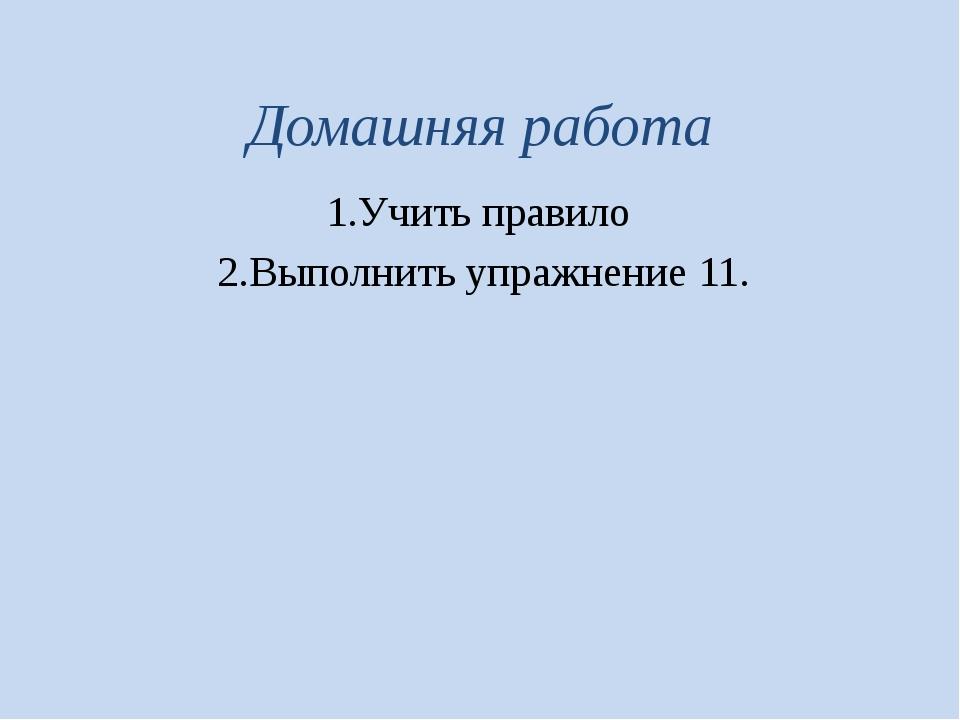 Домашняя работа 1.Учить правило 2.Выполнить упражнение 11.