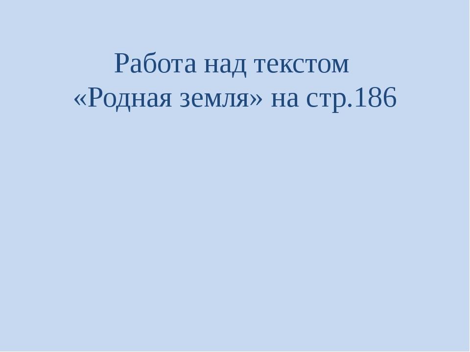 Работа над текстом «Родная земля» на стр.186