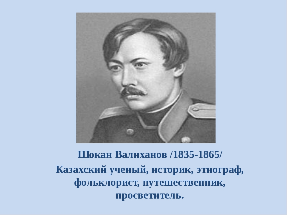 Шокан Валиханов /1835-1865/ Казахский ученый, историк, этнограф, фольклорист...