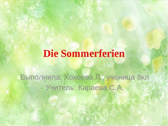 Die Sommerferien Выполнила: Хохоева Л., ученица 8кл Учитель: Караева С.А.