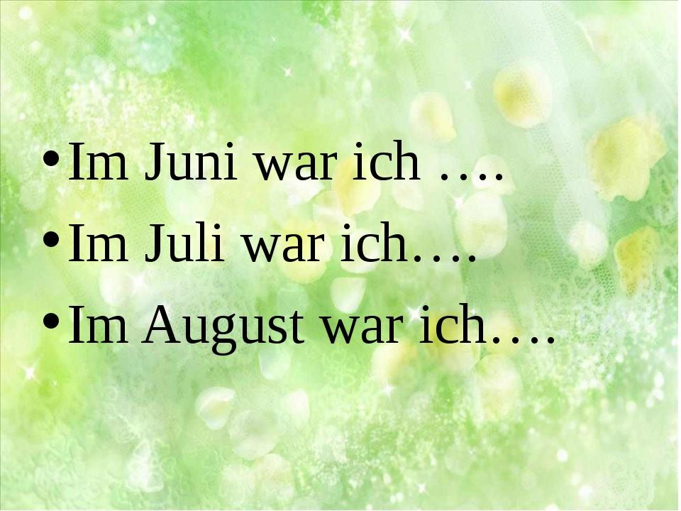 Im Juni war ich …. Im Juli war ich…. Im August war ich….