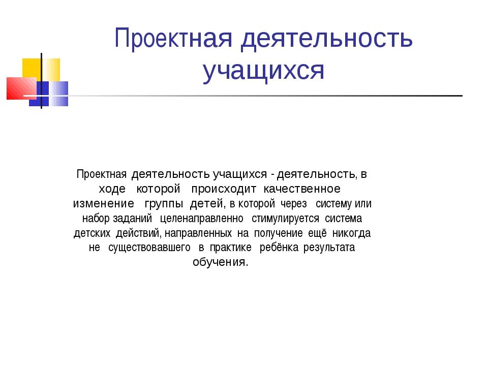 Проектная деятельность учащихся Проектная деятельность учащихся - деятельност...