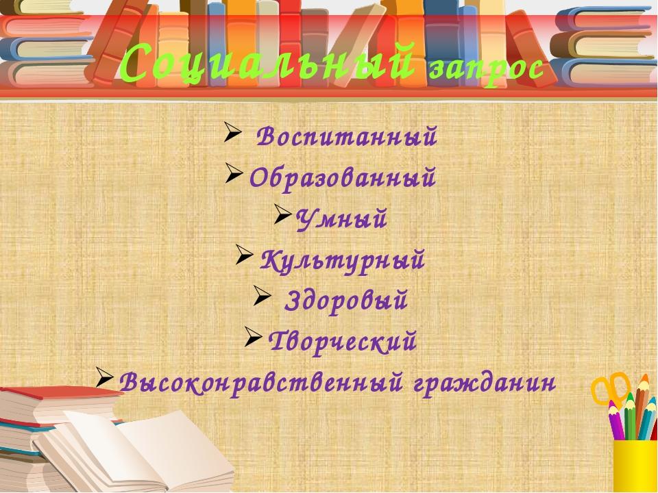 Социальный запрос Воспитанный Образованный Умный Культурный Здоровый Творческ...