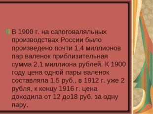 В 1900 г. на сапоговаляльных производствах России было произведено почти 1,4
