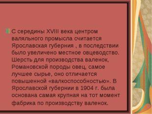 С середины XVIII века центром валяльного промысла считается Ярославская губер