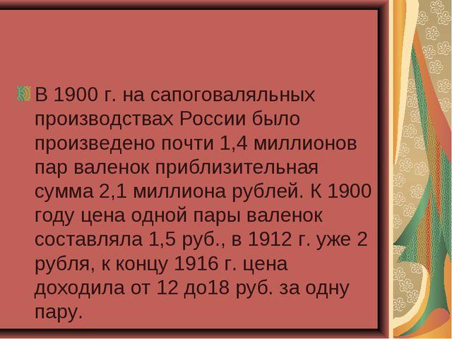 В 1900 г. на сапоговаляльных производствах России было произведено почти 1,4...