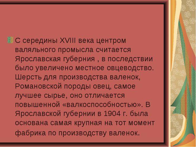 С середины XVIII века центром валяльного промысла считается Ярославская губер...