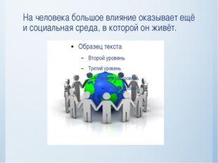 На человека большое влияние оказывает ещё и социальная среда, в которой он жи