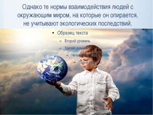 Однако те нормы взаимодействия людей с окружающим миром, на которые он опирае
