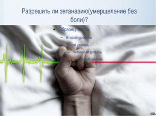 Разрешить ли эвтаназию(умерщвление без боли)?