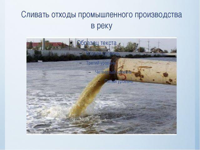 Сливать отходы промышленного производства в реку