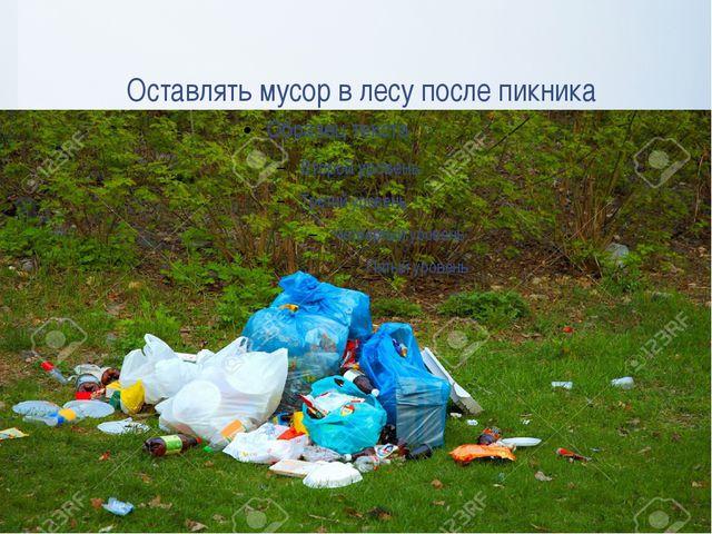 Оставлять мусор в лесу после пикника