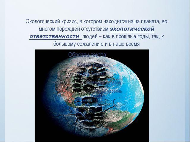 Экологический кризис, в котором находится наша планета, во многом порожден от...