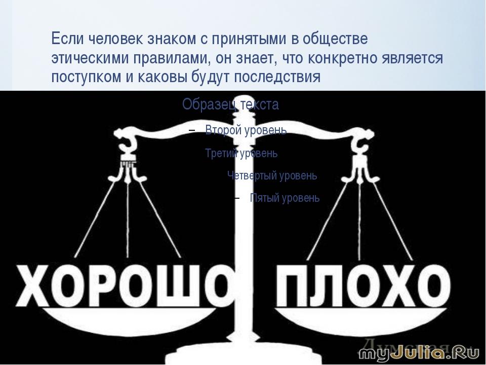 Если человек знаком с принятыми в обществе этическими правилами, он знает, чт...