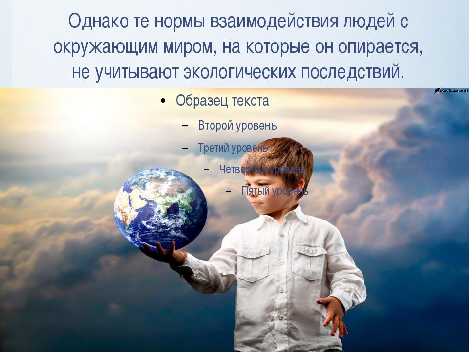 Однако те нормы взаимодействия людей с окружающим миром, на которые он опирае...