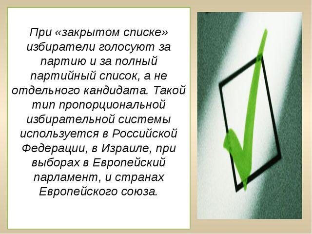 При «закрытом списке» избиратели голосуют за партию и за полный партийный спи...