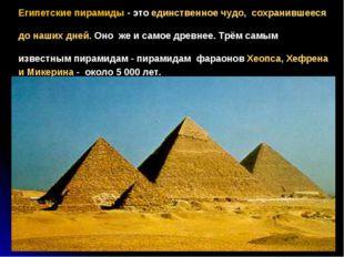 Египетские пирамиды - это единственное чудо, сохранившееся до наших дней. Оно