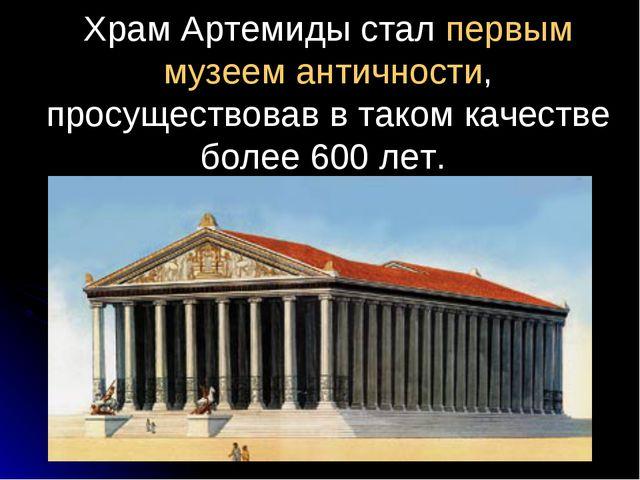 Храм Артемиды стал первым музеем античности, просуществовав в таком качестве...