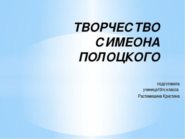подготовила ученица10го класса Растимешина Кристина ТВОРЧЕСТВО СИМЕОНА ПОЛОЦ...
