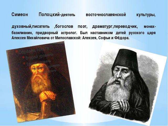 Симеон Полоцкий-деятель восточнославянской культуры, духовный,писатель ,богос...