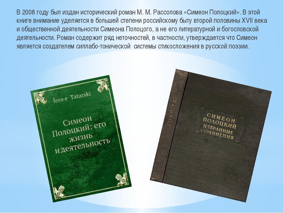 В 2008 году был издан исторический роман М. М. Рассолова «Симеон Полоцкий»....