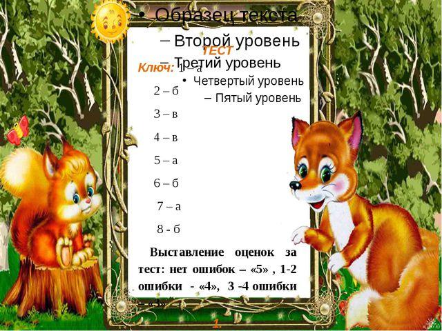 ТЕСТ Ключ: 1 – а 2 – б 3 – в 4 – в 5 – а 6 – б 7 – а 8 - б Выставление оцено...