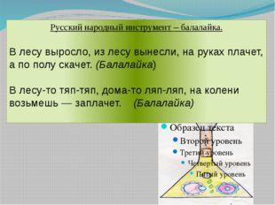 Русский народный инструмент – балалайка. В лесу выросло, из лесу вынесли, на