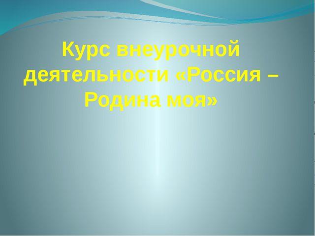 Курс внеурочной деятельности «Россия – Родина моя»