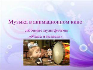 Музыка в анимационном кино Любимые мультфильмы «Маша и медведь».