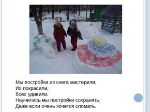 Мы постройки из снега мастерили, Их покрасили, Всех удивили. Научились мы пос