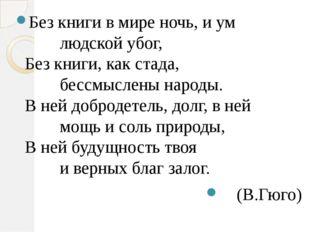 Без книги в мире ночь, и ум     людской убог, Без книги, как стада,