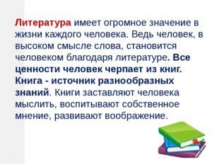 Литература имеет огромное значение в жизни каждого человека. Ведь человек, в
