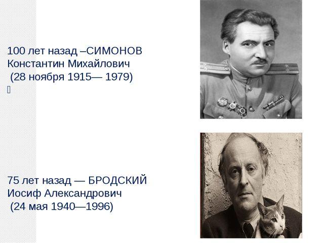 100 лет назад –СИМОНОВ Константин Михайлович (28 ноября 1915— 1979)  75 лет...