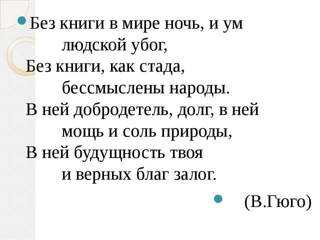 Без книги в мире ночь, и ум     людской убог, Без книги, как стада, ...