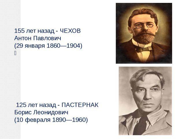 155 лет назад - ЧЕХОВ Антон Павлович (29 января 1860—1904)  125 лет назад -...