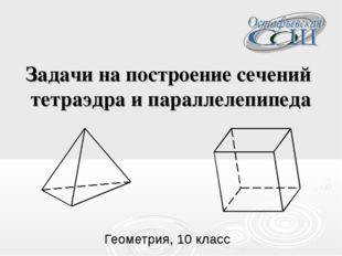 Задачи на построение сечений тетраэдра и параллелепипеда Геометрия, 10 класс