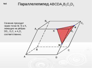 Параллелепипед ABCDA1B1C1D1 K A B C D A1 B1 D1 C1 M N Сечение проходит через