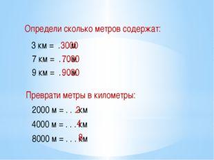 Определи сколько метров содержат: 3 км = . . . м 7 км = . . . м 9 км = . . .