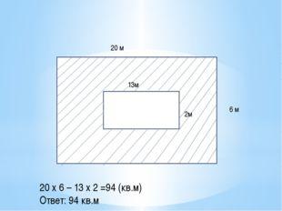 20 м 6 м 13м 2м 20 х 6 – 13 х 2 =94 (кв.м) Ответ: 94 кв.м